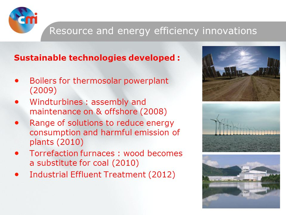 Resource and energy efficiency innovations Sustainable technologies developed : Boilers for thermosolar powerplant (2009) Windturbines : assembly and maintenance on & offshore (2008) Range of solutions to reduce energy consumption and harmful emission of plants (2010) Torrefaction furnaces : wood becomes a substitute for coal (2010) Industrial Effluent Treatment (2012)