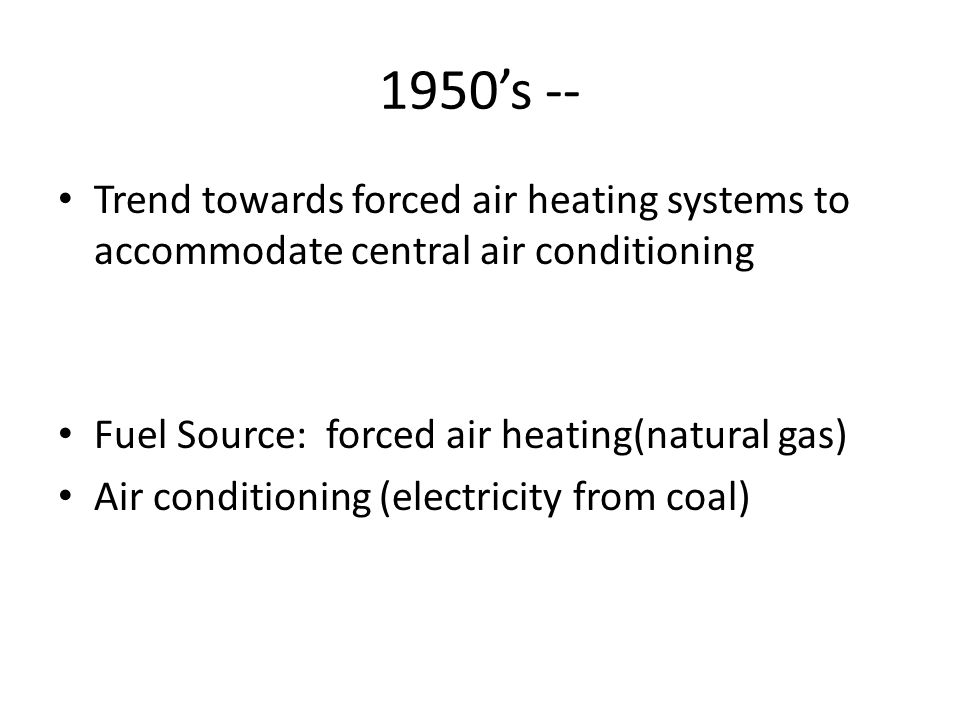 1950s -- Trend towards forced air heating systems to accommodate central air conditioning Fuel Source: forced air heating(natural gas) Air conditioning (electricity from coal)