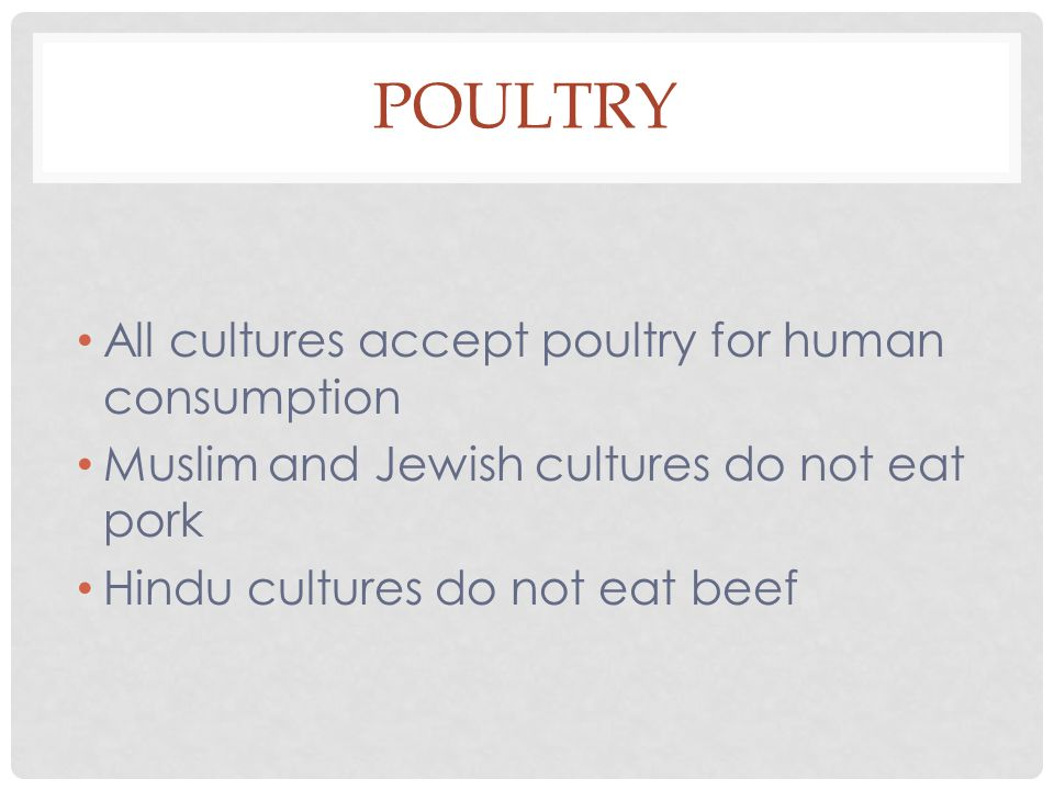 All cultures accept poultry for human consumption Muslim and Jewish cultures do not eat pork Hindu cultures do not eat beef