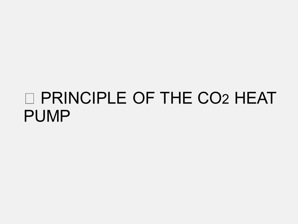 PRINCIPLE OF THE CO 2 HEAT PUMP