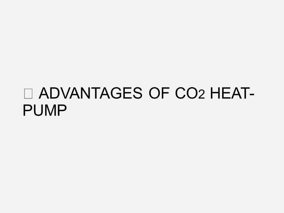 ADVANTAGES OF CO 2 HEAT- PUMP