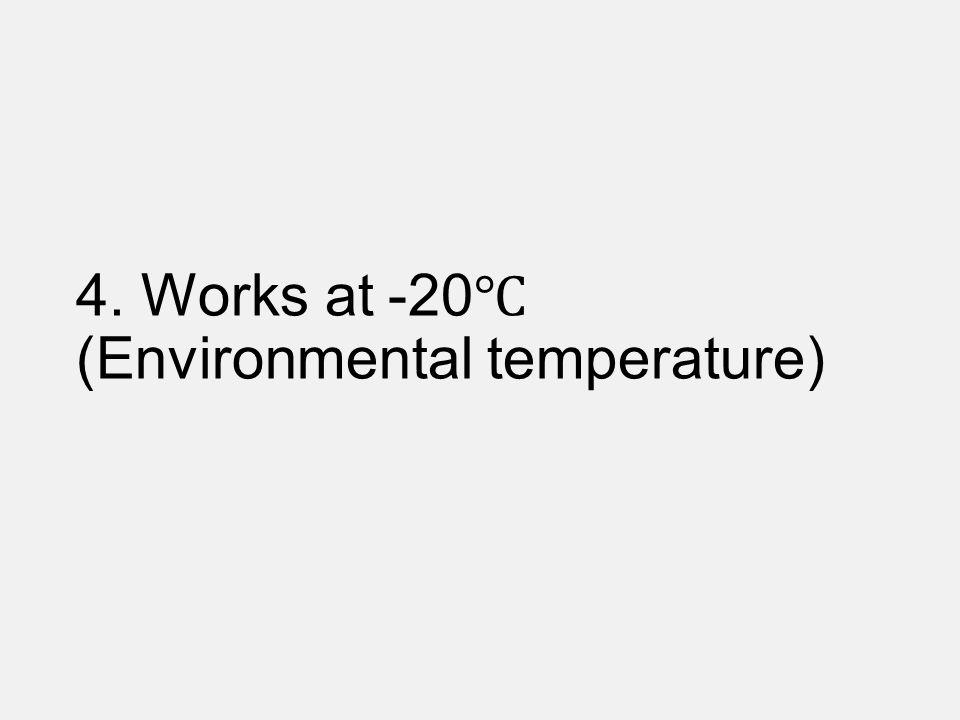 4. Works at -20 (Environmental temperature)