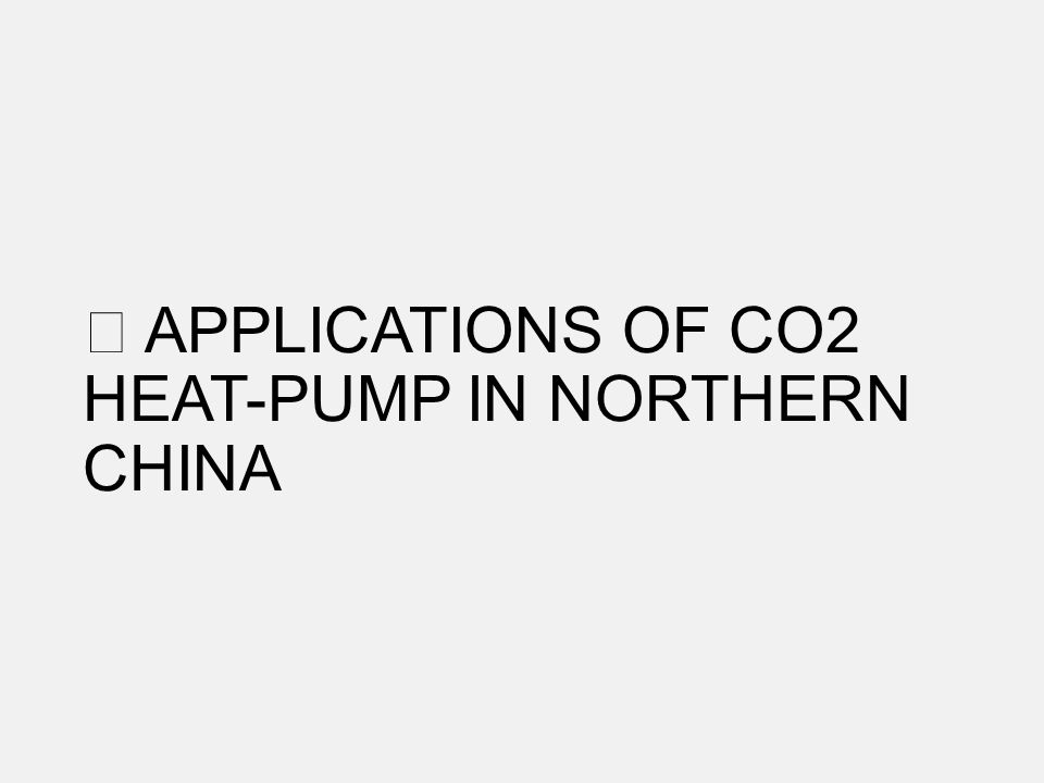 APPLICATIONS OF CO2 HEAT-PUMP IN NORTHERN CHINA