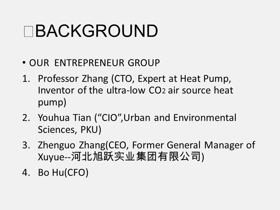 BACKGROUND OUR ENTREPRENEUR GROUP 1.Professor Zhang (CTO, Expert at Heat Pump, Inventor of the ultra-low CO 2 air source heat pump) 2.Youhua Tian (CIO,Urban and Environmental Sciences, PKU) 3.Zhenguo Zhang(CEO, Former General Manager of Xuyue-- ) 4.Bo Hu(CFO)