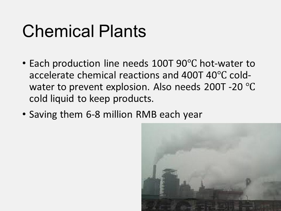 Chemical Plants Each production line needs 100T 90 hot-water to accelerate chemical reactions and 400T 40 cold- water to prevent explosion. Also needs