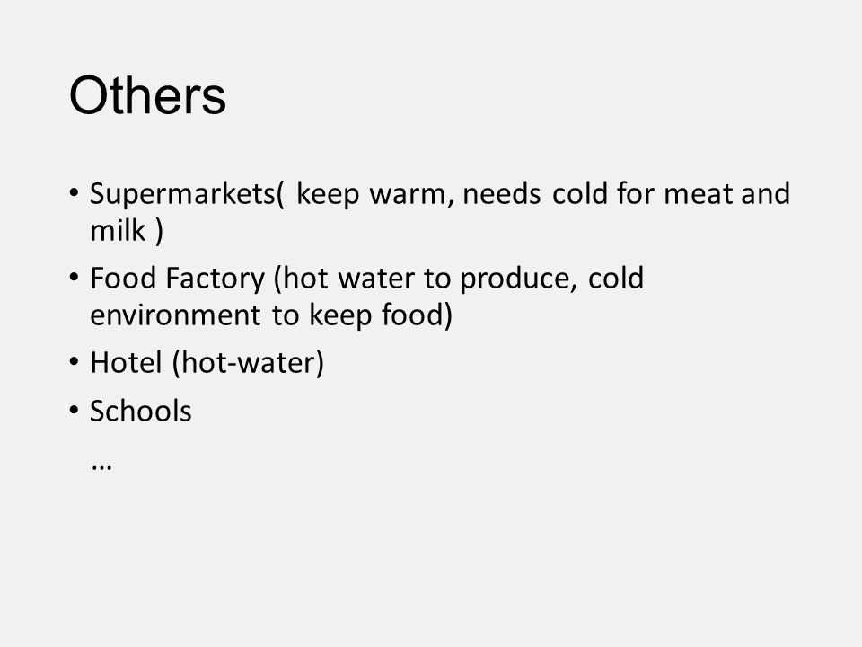 Others Supermarkets( keep warm, needs cold for meat and milk ) Food Factory (hot water to produce, cold environment to keep food) Hotel (hot-water) Sc