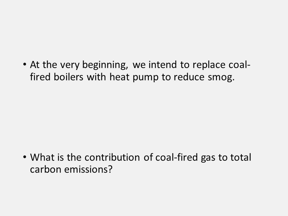 At the very beginning, we intend to replace coal- fired boilers with heat pump to reduce smog. What is the contribution of coal-fired gas to total car
