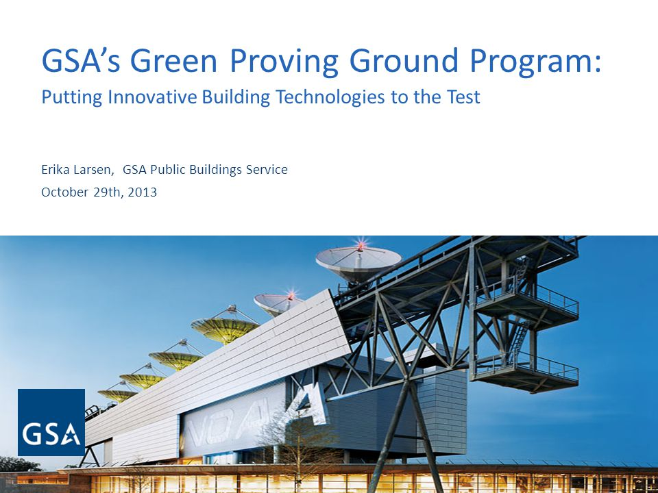 GSAs Green Proving Ground Program: Putting Innovative Building Technologies to the Test Erika Larsen, GSA Public Buildings Service October 29th, 2013