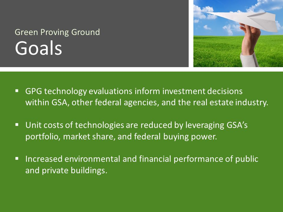 Green Proving Ground Goals GPG technology evaluations inform investment decisions within GSA, other federal agencies, and the real estate industry.