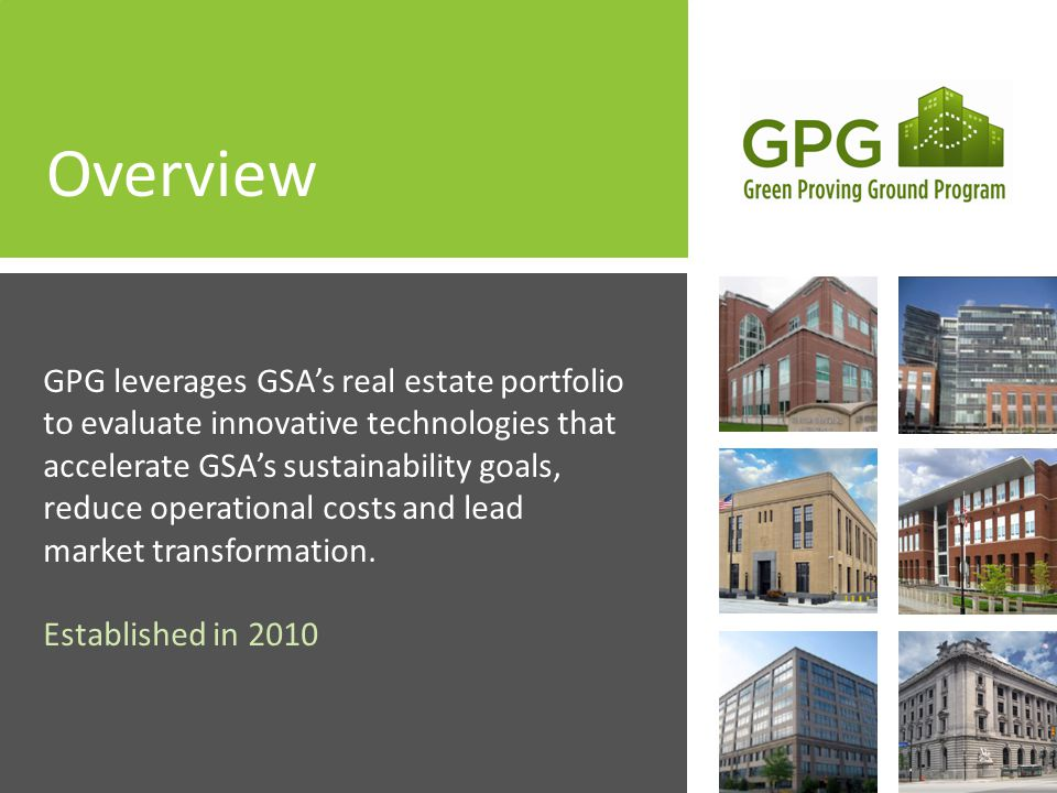 Overview GPG leverages GSAs real estate portfolio to evaluate innovative technologies that accelerate GSAs sustainability goals, reduce operational costs and lead market transformation.