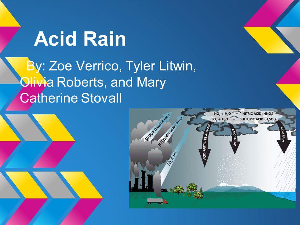 Acid Rain By: Zoe Verrico, Tyler Litwin, Olivia Roberts, and Mary Catherine Stovall