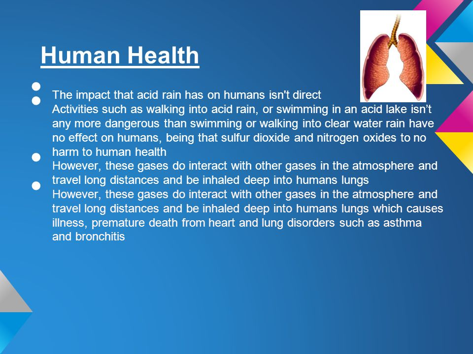 Human Health The impact that acid rain has on humans isn't direct Activities such as walking into acid rain, or swimming in an acid lake isnt any more