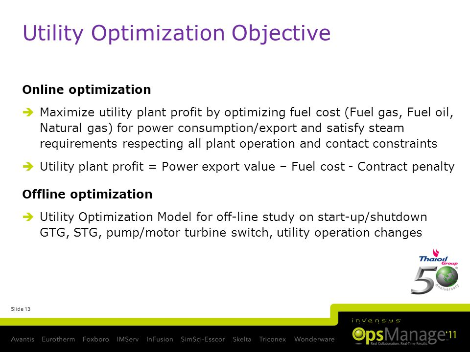 Slide 13 Utility Optimization Objective Online optimization Maximize utility plant profit by optimizing fuel cost (Fuel gas, Fuel oil, Natural gas) for power consumption/export and satisfy steam requirements respecting all plant operation and contact constraints Utility plant profit = Power export value – Fuel cost - Contract penalty Offline optimization Utility Optimization Model for off-line study on start-up/shutdown GTG, STG, pump/motor turbine switch, utility operation changes