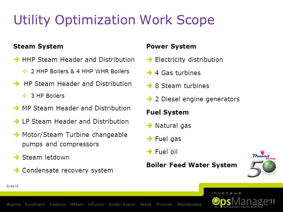 Slide 16 Utility Optimization Work Scope Steam System HHP Steam Header and Distribution 2 HHP Boilers & 4 HHP WHR Boilers HP Steam Header and Distribution 3 HP Boilers MP Steam Header and Distribution LP Steam Header and Distribution Motor/Steam Turbine changeable pumps and compressors Steam letdown Condensate recovery system Power System Electricity distribution 4 Gas turbines 8 Steam turbines 2 Diesel engine generators Fuel System Natural gas Fuel gas Fuel oil Boiler Feed Water System