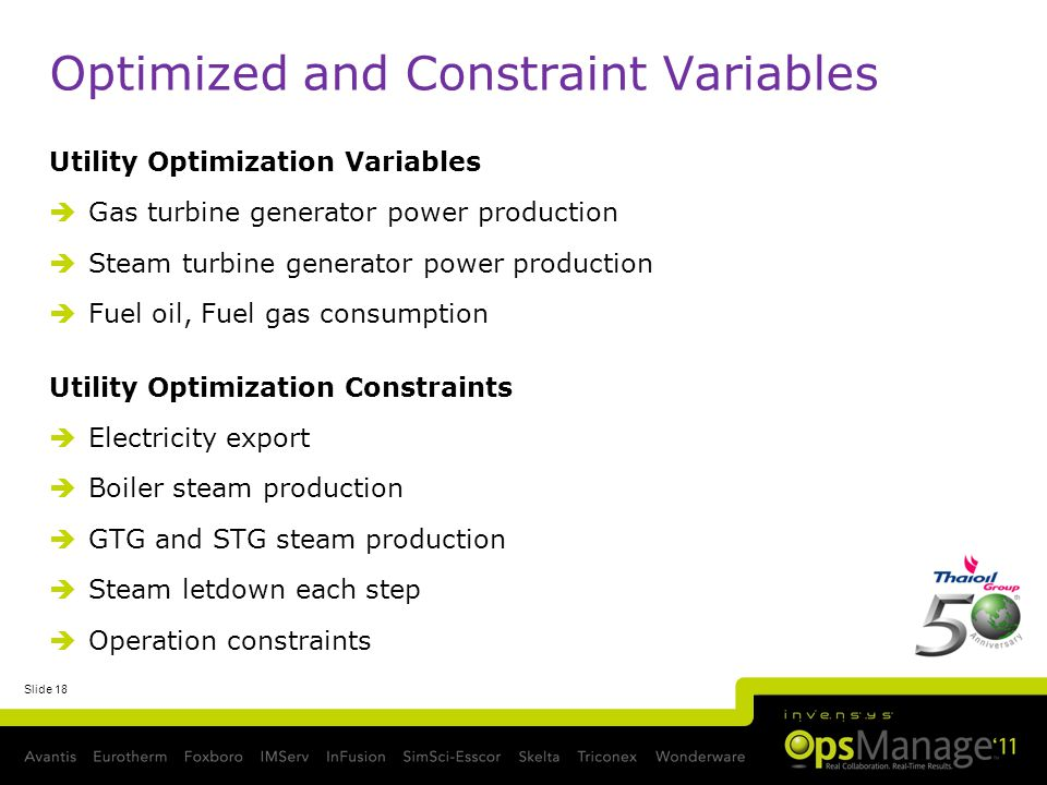 Slide 18 Optimized and Constraint Variables Utility Optimization Variables Gas turbine generator power production Steam turbine generator power production Fuel oil, Fuel gas consumption Utility Optimization Constraints Electricity export Boiler steam production GTG and STG steam production Steam letdown each step Operation constraints