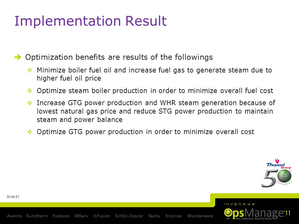Slide 21 Implementation Result Optimization benefits are results of the followings Minimize boiler fuel oil and increase fuel gas to generate steam due to higher fuel oil price Optimize steam boiler production in order to minimize overall fuel cost Increase GTG power production and WHR steam generation because of lowest natural gas price and reduce STG power production to maintain steam and power balance Optimize GTG power production in order to minimize overall cost