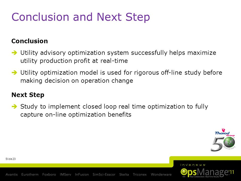 Slide 23 Conclusion and Next Step Conclusion Utility advisory optimization system successfully helps maximize utility production profit at real-time Utility optimization model is used for rigorous off-line study before making decision on operation change Next Step Study to implement closed loop real time optimization to fully capture on-line optimization benefits