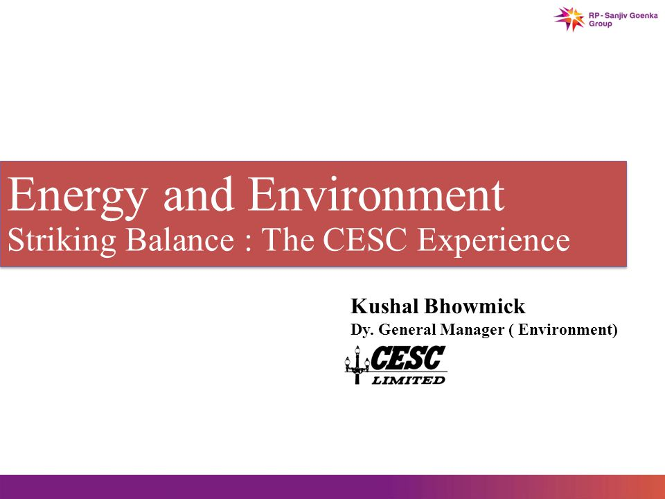 Energy and Environment Striking Balance : The CESC Experience Energy and Environment Striking Balance : The CESC Experience Kushal Bhowmick Dy.