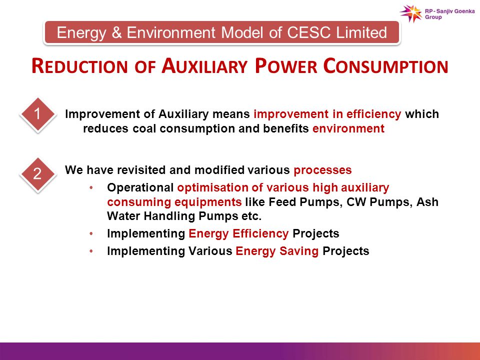 Energy & Environment Model of CESC Limited R EDUCTION OF A UXILIARY P OWER C ONSUMPTION Improvement of Auxiliary means improvement in efficiency which reduces coal consumption and benefits environment 1 We have revisited and modified various processes Operational optimisation of various high auxiliary consuming equipments like Feed Pumps, CW Pumps, Ash Water Handling Pumps etc.
