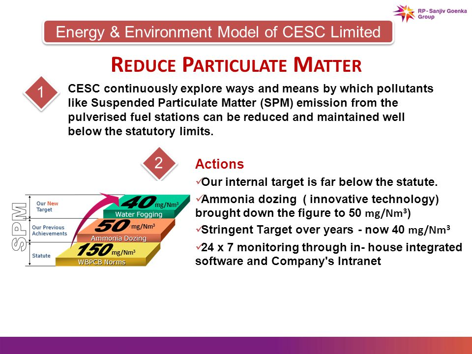 Energy & Environment Model of CESC Limited 12 CESC continuously explore ways and means by which pollutants like Suspended Particulate Matter (SPM) emission from the pulverised fuel stations can be reduced and maintained well below the statutory limits.