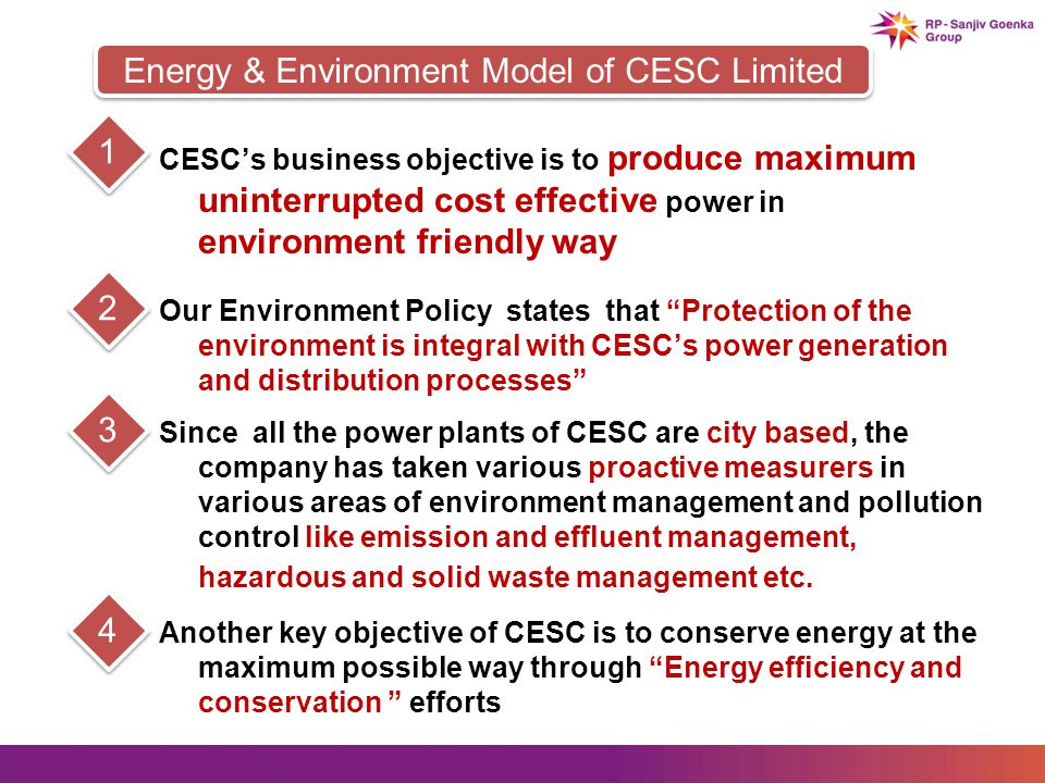 CESCs business objective is to produce maximum uninterrupted cost effective power in environment friendly way 1 Our Environment Policy states that Protection of the environment is integral with CESCs power generation and distribution processes 2 Since all the power plants of CESC are city based, the company has taken various proactive measurers in various areas of environment management and pollution control like emission and effluent management, hazardous and solid waste management etc.