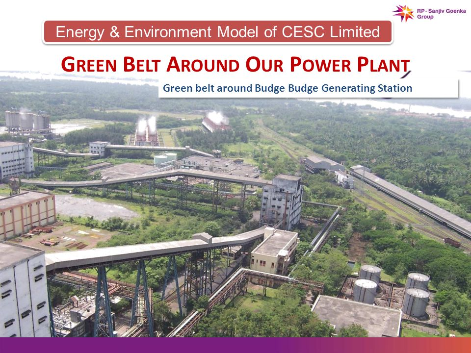 Energy & Environment Model of CESC Limited G REEN B ELT A ROUND O UR P OWER P LANT Green belt around Budge Budge Generating Station