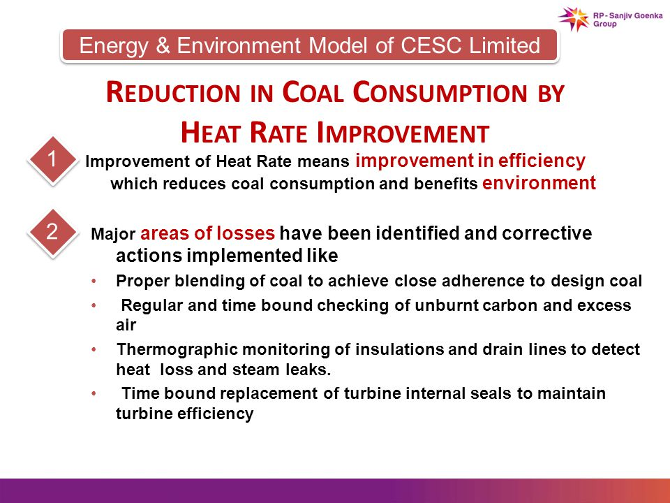 Energy & Environment Model of CESC Limited R EDUCTION IN C OAL C ONSUMPTION BY H EAT R ATE I MPROVEMENT Improvement of Heat Rate means improvement in efficiency which reduces coal consumption and benefits environment 1 Major areas of losses have been identified and corrective actions implemented like Proper blending of coal to achieve close adherence to design coal Regular and time bound checking of unburnt carbon and excess air Thermographic monitoring of insulations and drain lines to detect heat loss and steam leaks.