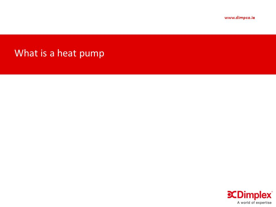 www.dimpco.ie Heat Distribution Heat pumps run at the cheapest at the lowest flow temperatures Works well with Under - Floor But not the only option
