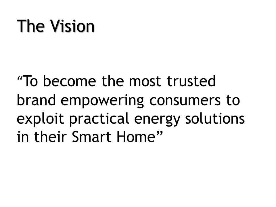 The Vision To become the most trusted brand empowering consumers to exploit practical energy solutions in their Smart Home