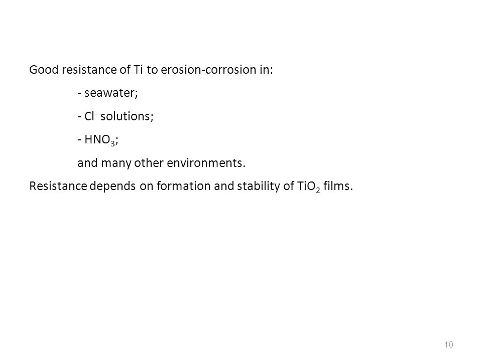 10 Good resistance of Ti to erosion-corrosion in: - seawater; - Cl - solutions; - HNO 3 ; and many other environments. Resistance depends on formation