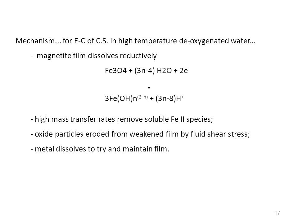 17 Mechanism... for E-C of C.S. in high temperature de-oxygenated water... - magnetite film dissolves reductively Fe3O4 + (3n-4) H2O + 2e 3Fe(OH)n (2-