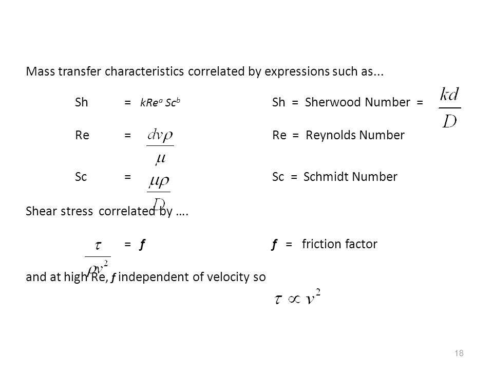 18 Mass transfer characteristics correlated by expressions such as... Sh= kRe a Sc b Sh = Sherwood Number = Re= Re = Reynolds Number Sc= Sc = Schmidt