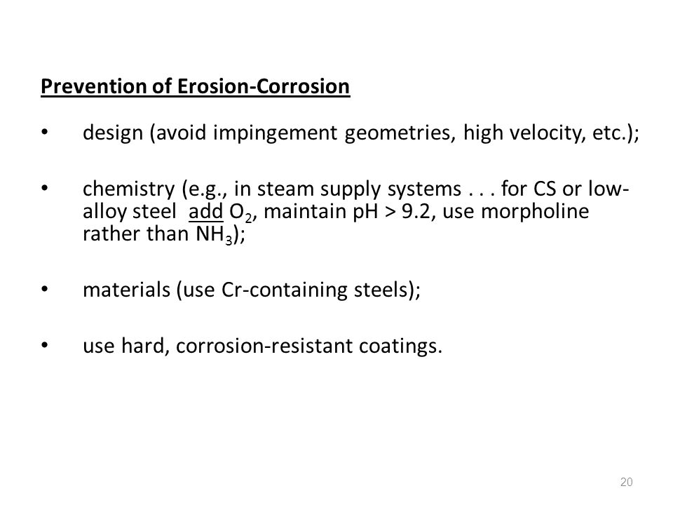20 Prevention of Erosion-Corrosion design (avoid impingement geometries, high velocity, etc.); chemistry (e.g., in steam supply systems... for CS or l