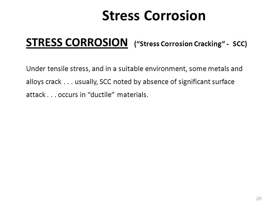 26 STRESS CORROSION (Stress Corrosion Cracking - SCC) Under tensile stress, and in a suitable environment, some metals and alloys crack... usually, SC