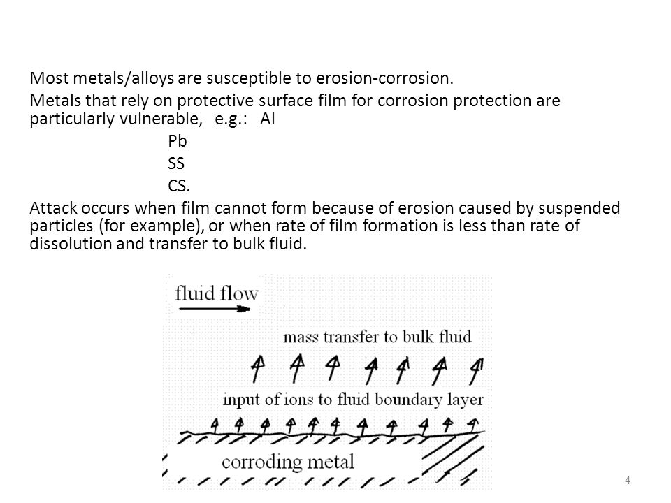 4 Most metals/alloys are susceptible to erosion-corrosion. Metals that rely on protective surface film for corrosion protection are particularly vulne