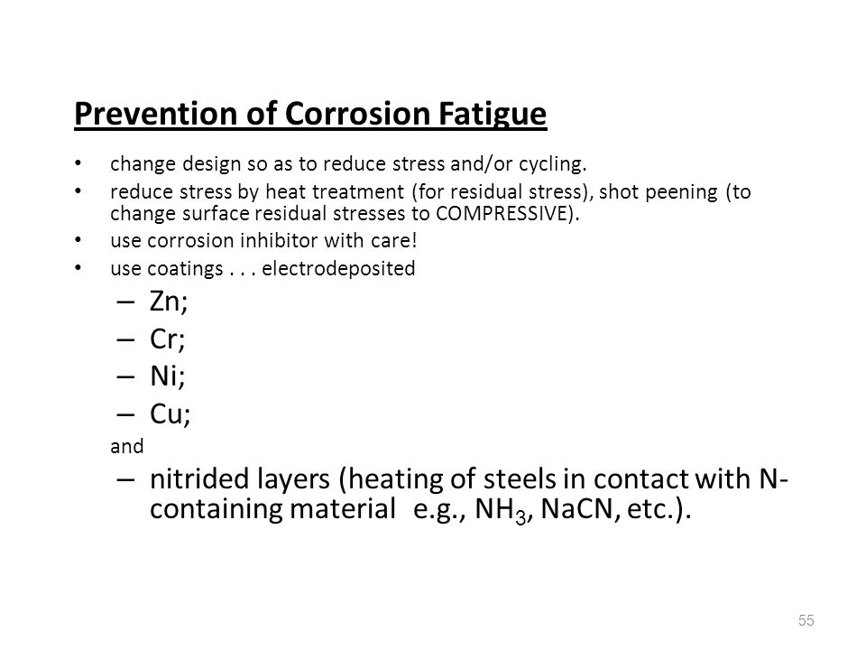 55 Prevention of Corrosion Fatigue change design so as to reduce stress and/or cycling. reduce stress by heat treatment (for residual stress), shot pe