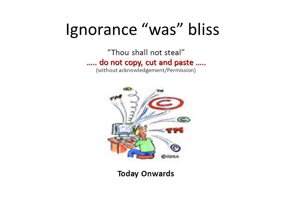 Ignorance was bliss Thou shall not steal ….. do not copy, cut and paste …..