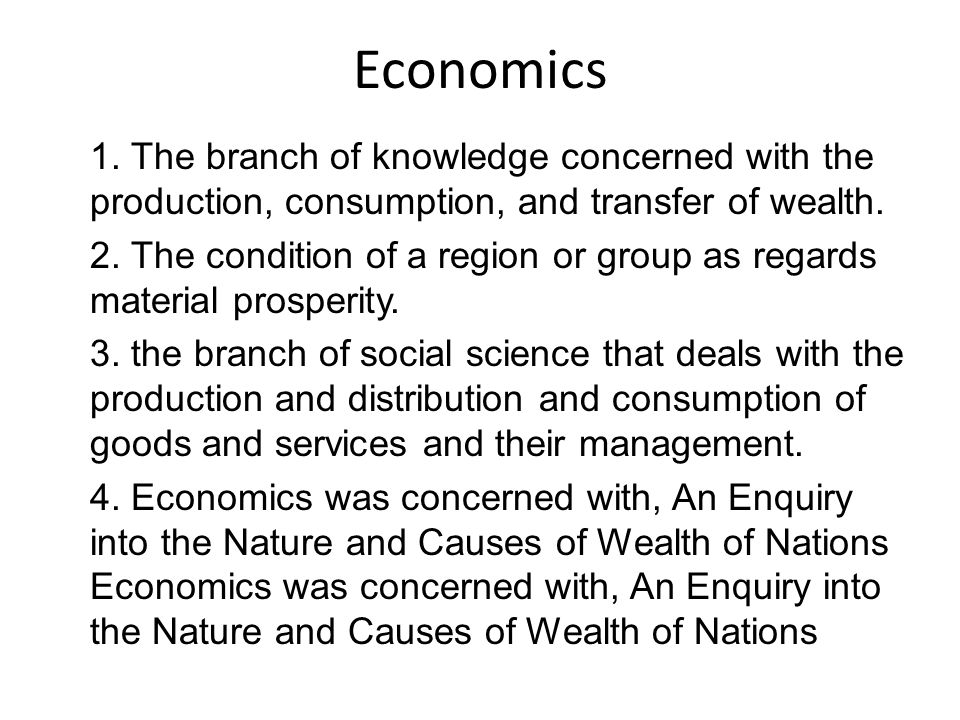 Economics 1. The branch of knowledge concerned with the production, consumption, and transfer of wealth. 2. The condition of a region or group as rega
