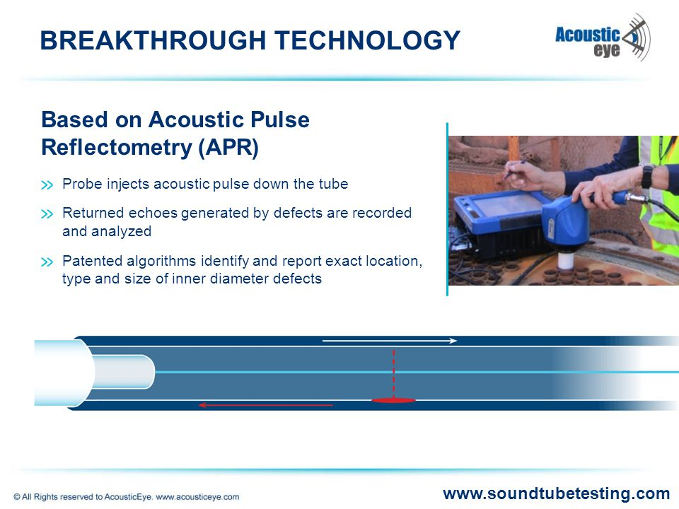 BREAKTHROUGH TECHNOLOGY Probe injects acoustic pulse down the tube Returned echoes generated by defects are recorded and analyzed Patented algorithms identify and report exact location, type and size of inner diameter defects Based on Acoustic Pulse Reflectometry (APR) www.soundtubetesting.com