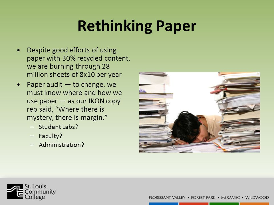 Rethinking Paper Despite good efforts of using paper with 30% recycled content, we are burning through 28 million sheets of 8x10 per year Paper audit to change, we must know where and how we use paper as our IKON copy rep said, Where there is mystery, there is margin.
