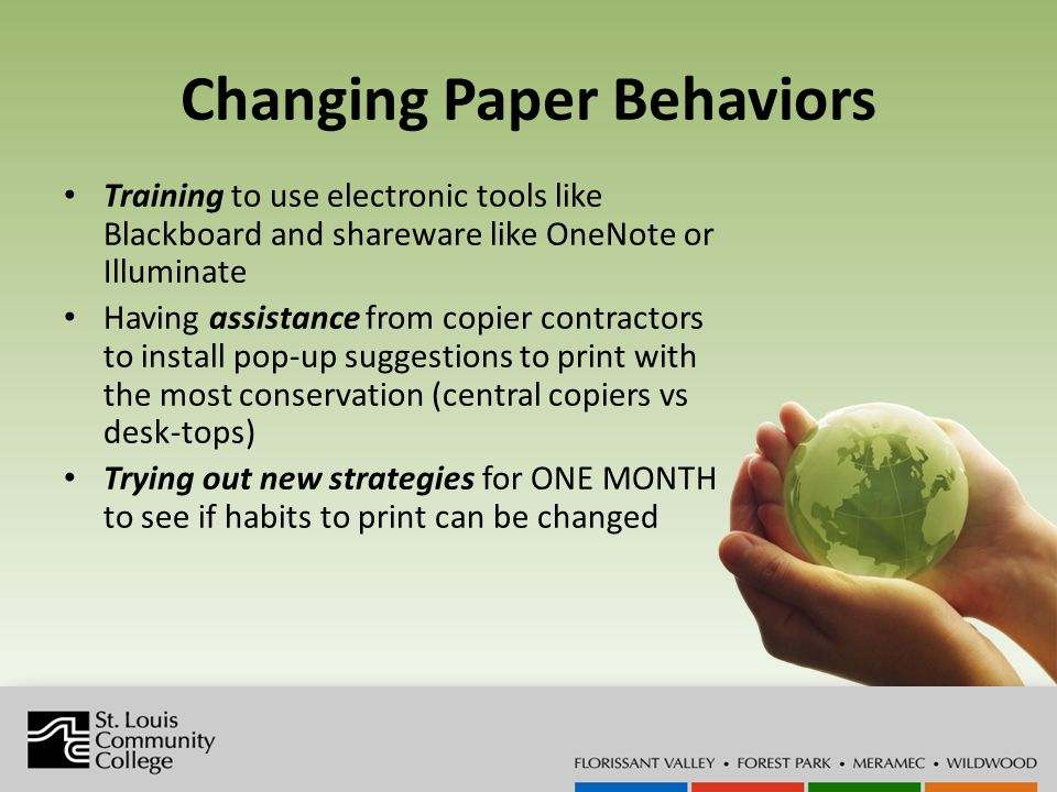 Changing Paper Behaviors Training to use electronic tools like Blackboard and shareware like OneNote or Illuminate Having assistance from copier contractors to install pop-up suggestions to print with the most conservation (central copiers vs desk-tops) Trying out new strategies for ONE MONTH to see if habits to print can be changed