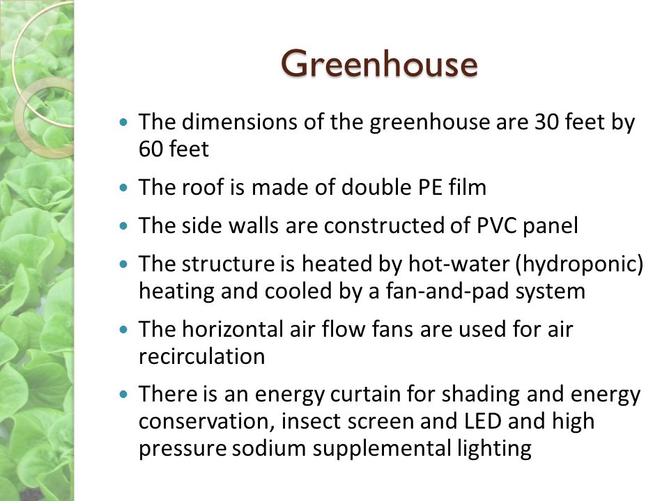 Greenhouse The dimensions of the greenhouse are 30 feet by 60 feet The roof is made of double PE film The side walls are constructed of PVC panel The structure is heated by hot-water (hydroponic) heating and cooled by a fan-and-pad system The horizontal air flow fans are used for air recirculation There is an energy curtain for shading and energy conservation, insect screen and LED and high pressure sodium supplemental lighting