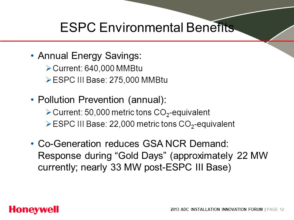 2013 ADC INSTALLATION INNOVATION FORUM | PAGE 12 ESPC Environmental Benefits Annual Energy Savings: Current: 640,000 MMBtu ESPC III Base: 275,000 MMBtu Pollution Prevention (annual): Current: 50,000 metric tons CO 2 -equivalent ESPC III Base: 22,000 metric tons CO 2 -equivalent Co-Generation reduces GSA NCR Demand: Response during Gold Days (approximately 22 MW currently; nearly 33 MW post-ESPC III Base)