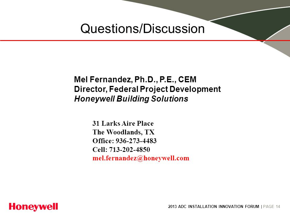 2013 ADC INSTALLATION INNOVATION FORUM | PAGE 14 Questions/Discussion Mel Fernandez, Ph.D., P.E., CEM Director, Federal Project Development Honeywell Building Solutions 31 Larks Aire Place The Woodlands, TX Office: Cell: