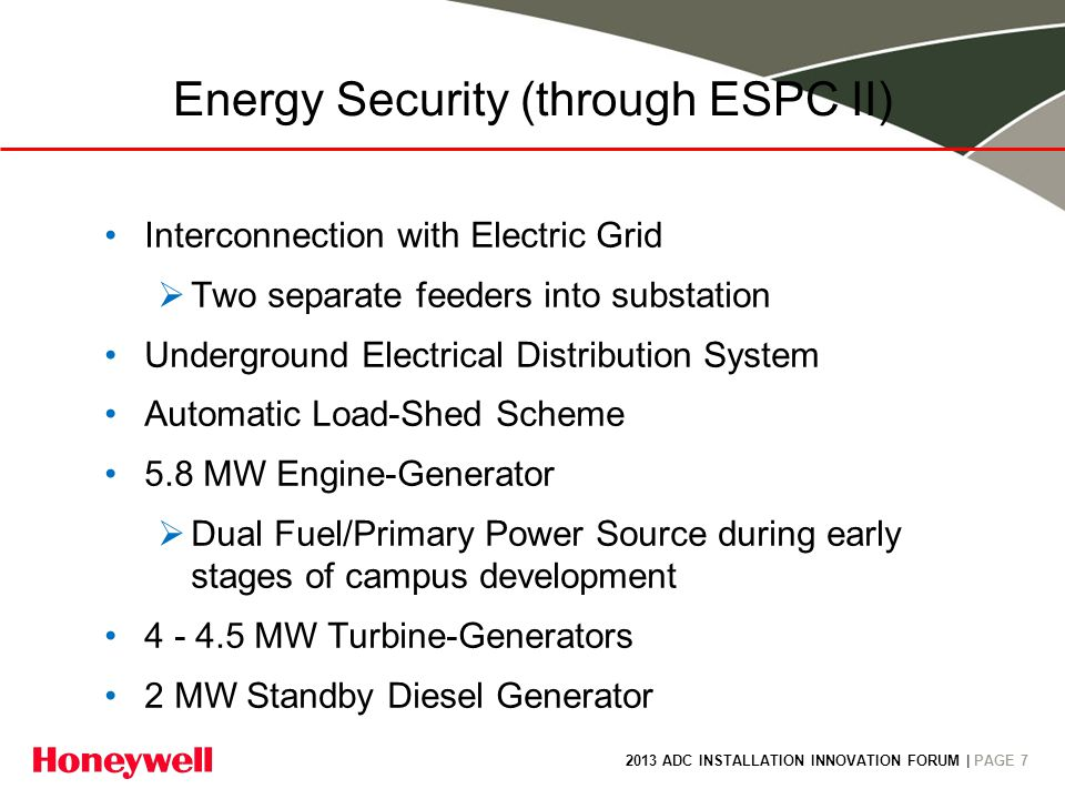 2013 ADC INSTALLATION INNOVATION FORUM | PAGE 7 Energy Security (through ESPC II) Interconnection with Electric Grid Two separate feeders into substation Underground Electrical Distribution System Automatic Load-Shed Scheme 5.8 MW Engine-Generator Dual Fuel/Primary Power Source during early stages of campus development 4 - 4.5 MW Turbine-Generators 2 MW Standby Diesel Generator
