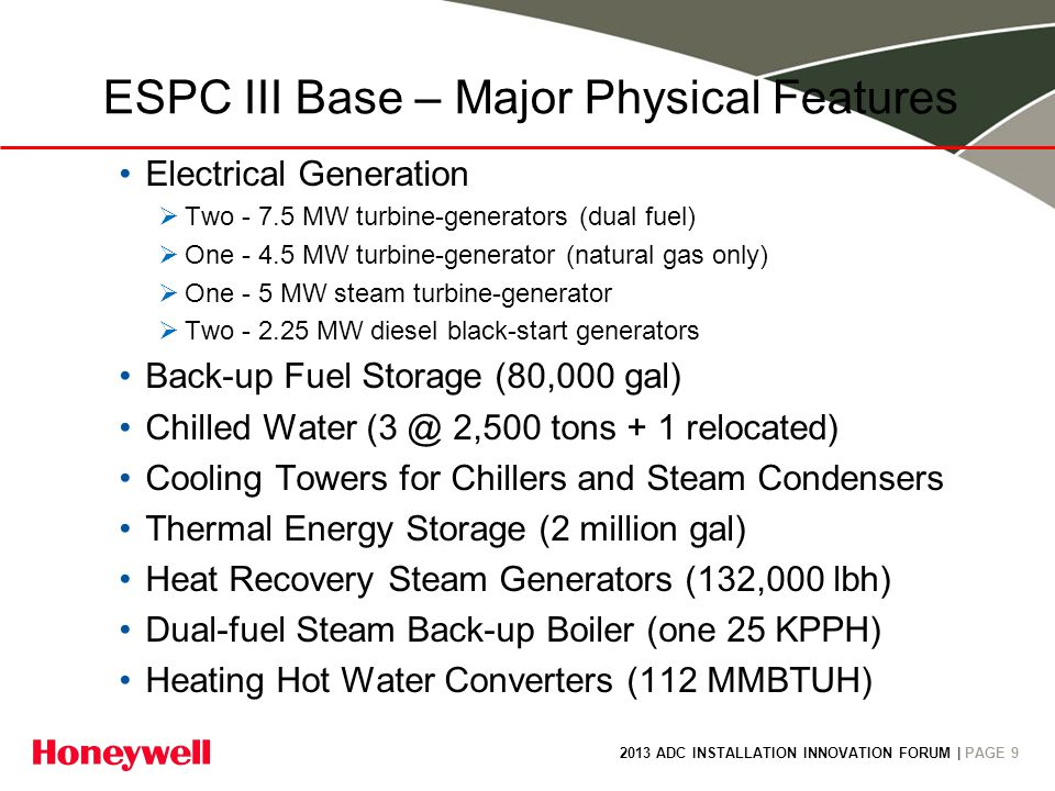 2013 ADC INSTALLATION INNOVATION FORUM | PAGE 9 Electrical Generation Two - 7.5 MW turbine-generators (dual fuel) One - 4.5 MW turbine-generator (natural gas only) One - 5 MW steam turbine-generator Two - 2.25 MW diesel black-start generators Back-up Fuel Storage (80,000 gal) Chilled Water (3 @ 2,500 tons + 1 relocated) Cooling Towers for Chillers and Steam Condensers Thermal Energy Storage (2 million gal) Heat Recovery Steam Generators (132,000 lbh) Dual-fuel Steam Back-up Boiler (one 25 KPPH) Heating Hot Water Converters (112 MMBTUH) ESPC III Base – Major Physical Features