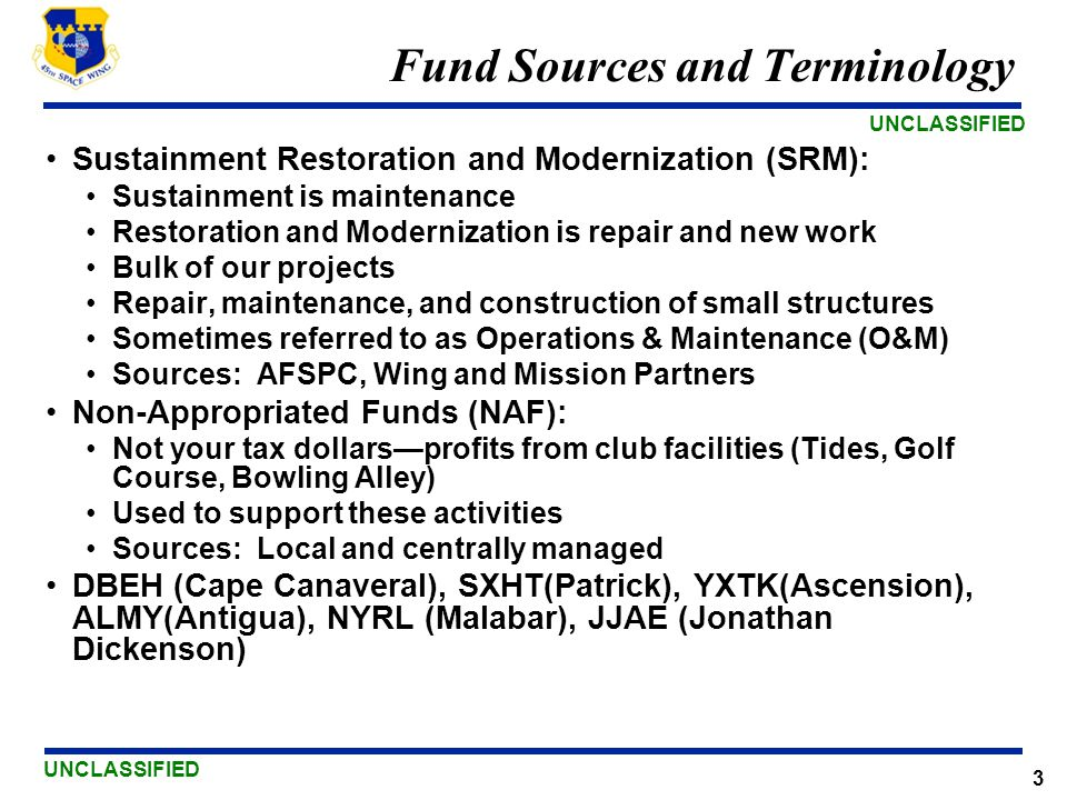 UNCLASSIFIED 3 Fund Sources and Terminology Sustainment Restoration and Modernization (SRM): Sustainment is maintenance Restoration and Modernization