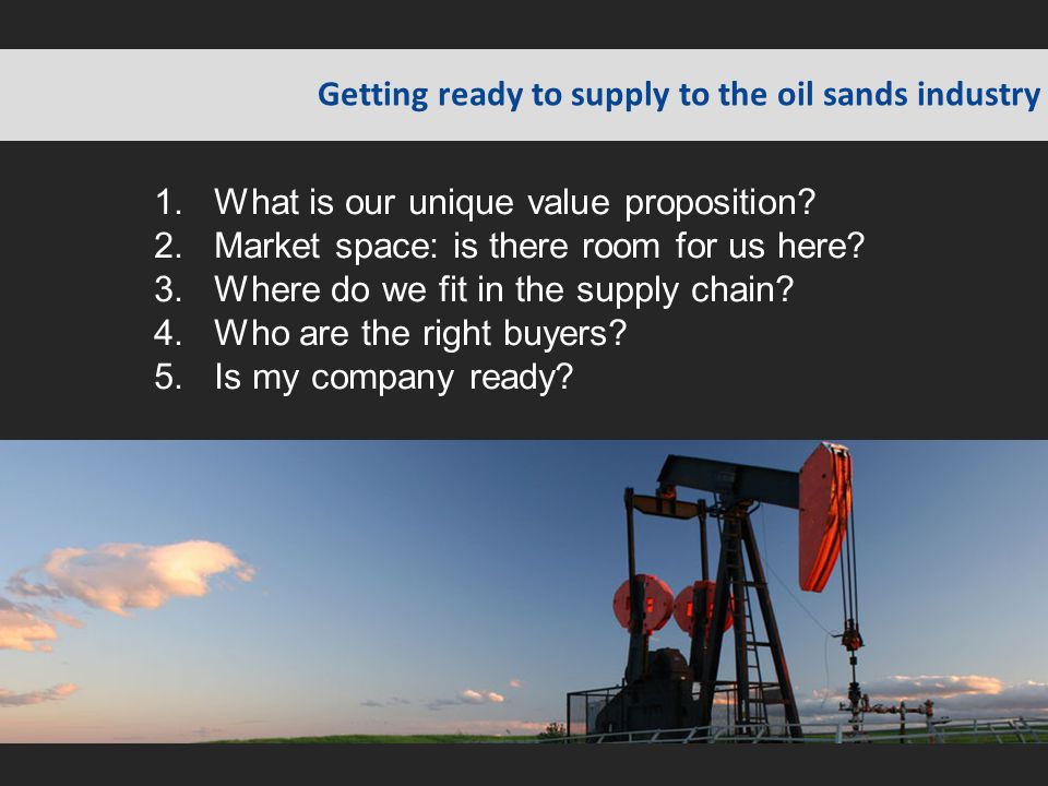 Getting ready to supply to the oil sands industry 1.What is our unique value proposition? 2.Market space: is there room for us here? 3.Where do we fit