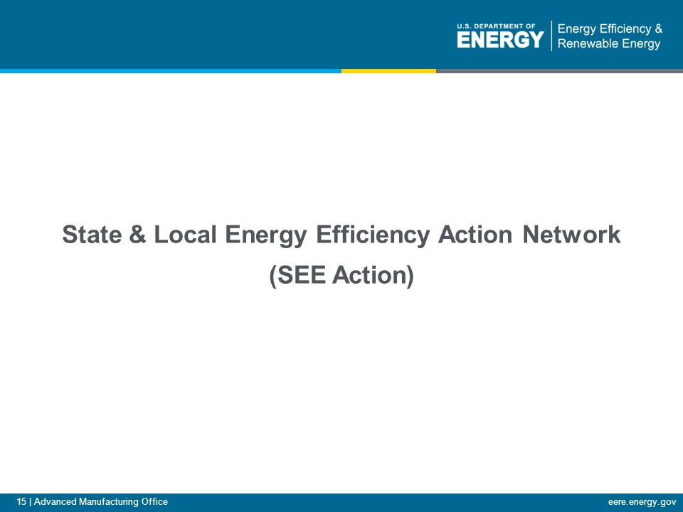 15 | Advanced Manufacturing Officeeere.energy.gov State & Local Energy Efficiency Action Network (SEE Action)