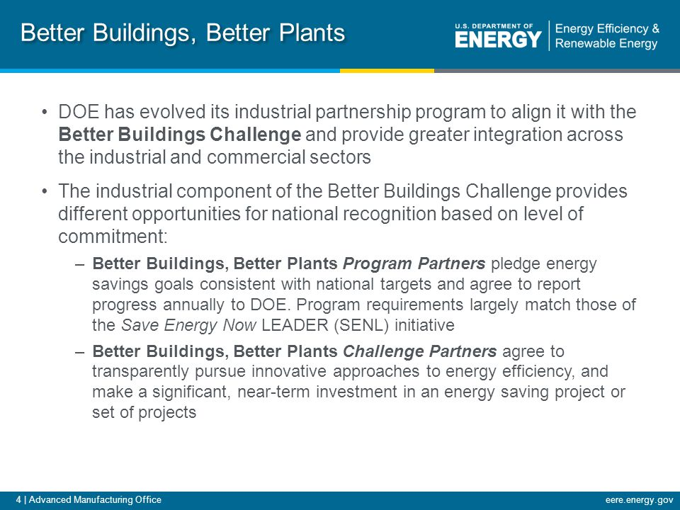 4 | Advanced Manufacturing Officeeere.energy.gov Better Buildings, Better Plants DOE has evolved its industrial partnership program to align it with the Better Buildings Challenge and provide greater integration across the industrial and commercial sectors The industrial component of the Better Buildings Challenge provides different opportunities for national recognition based on level of commitment: –Better Buildings, Better Plants Program Partners pledge energy savings goals consistent with national targets and agree to report progress annually to DOE.